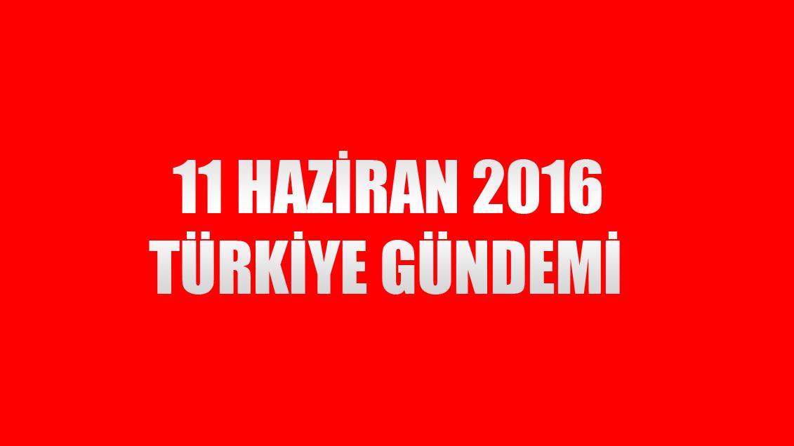 11 Haziran 2016 Türkiye Gündemi