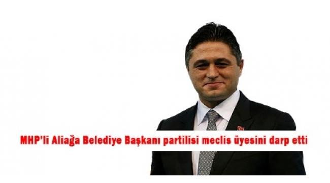 MHP'li Aliağa Belediye Başkanı partilisi meclis üyesini darp etti
