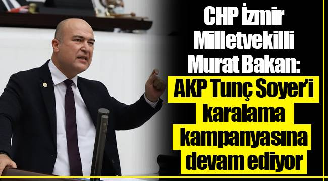 CHP İzmir Milletvekilli Murat Bakan: AKP Tunç Soyer'i karalama kampanyasına devam ediyor