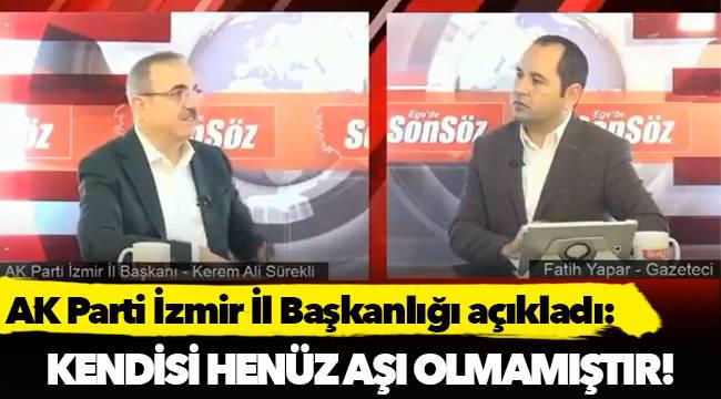 AK Parti İzmir İl Başkanlığı açıkladı:Kendisi henüz aşı olmamıştır!