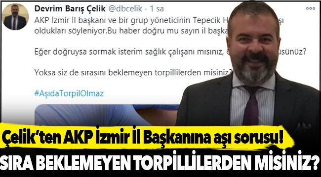 CHP PM Üyesi Çelik'ten İzmir'de AKP İl Başkanı ve yöneticilerinin aşı olduğu iddiası!