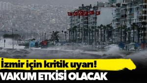 İzmir için kritik uyarı: Vakum etkisi olacak