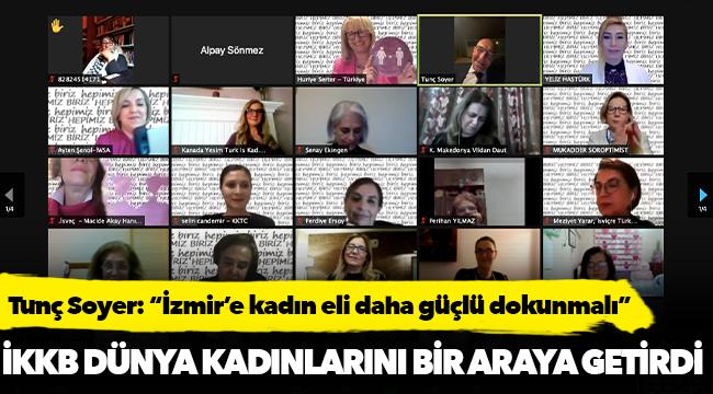 """Tunç Soyer: """"İzmir'e kadın eli daha güçlü dokunmalı"""""""