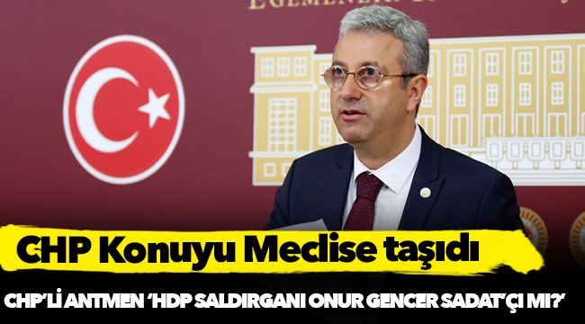 CHP'li Antmen, 'HDP saldırganı Onur Gencer SADAT'ÇI mı?'