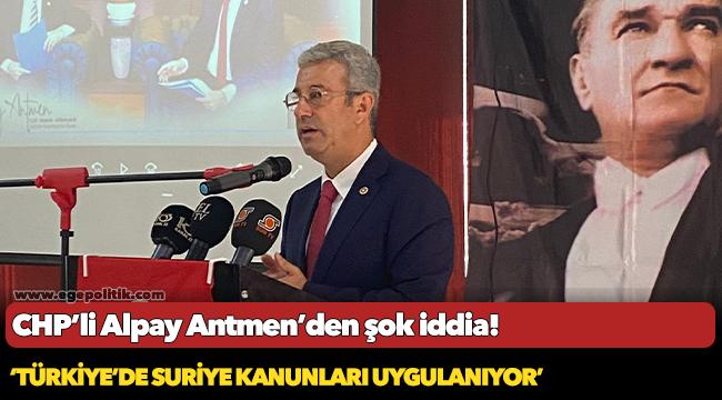 CHP'Lİ ANTMEN'DEN ŞOK İDDİA 'TÜRKİYE'DE SURİYE KANUNLARI UYGULANIYOR'