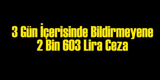 3 Gün İçinde Bildirilmezse Cezası: 2 Bin 603 Lira