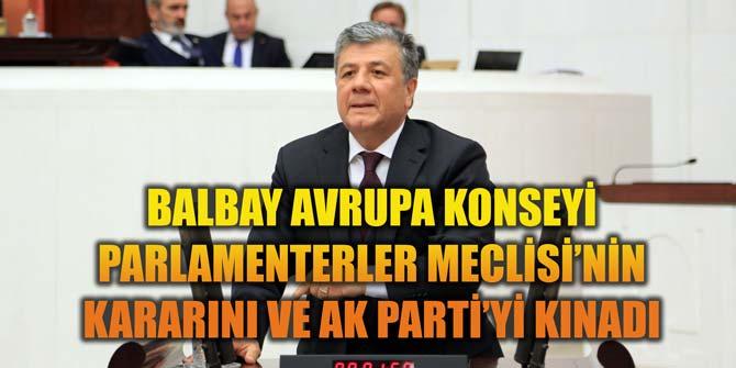 BALBAY AVRUPA KONSEYİ PARLAMENTERLER MECLİSİ'NİN KARARINI VE AKP'Yİ KINADI