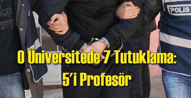O Üniversitede 7 Tutuklama: 5'i Profesör