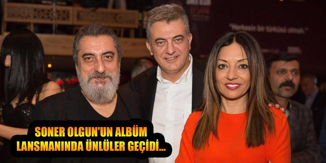 SONER OLGUN'UN ALBÜM LANSMANINDA ÜNLÜLER GEÇİDİ...